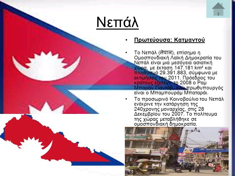 Νεπάλ Πρωτεύουσα: Κατμαντού Το Νεπάλ ( नेपाल ), επίσημα η Ομοσπονδιακή Λαϊκή Δημοκρατία του Νεπάλ είναι μια μεσόγεια ασιατική χώρα, με έκταση 147.181 km² και πληθυσμό 29.391.883, σύμφωνα με εκτιμήσεις του 2011.