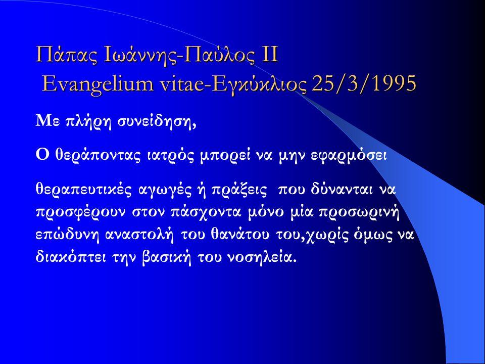 Πάπας Ιωάννης-Παύλος ΙΙ Evangelium vitae-Εγκύκλιος 25/3/1995 Με πλήρη συνείδηση, Ο θεράποντας ιατρός μπορεί να μην εφαρμόσει θεραπευτικές αγωγές ή πρά