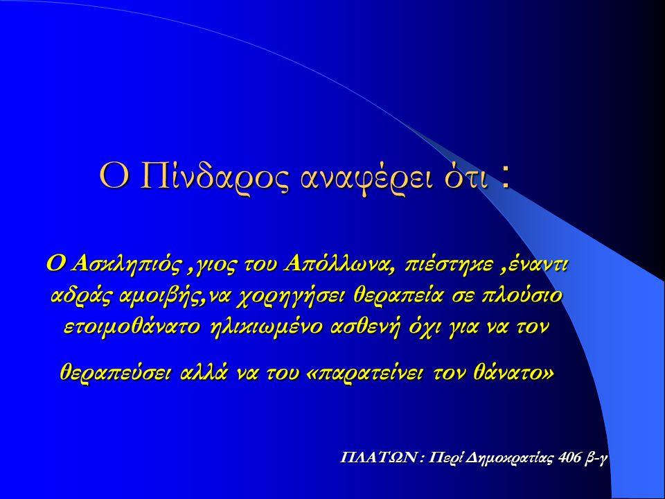 Ο Πίνδαρος αναφέρει ότι : Ο Ασκληπιός,γιoς του Απόλλωνα, πιέστηκε,έναντι αδράς αμοιβής,να χορηγήσει θεραπεία σε πλούσιο ετοιμοθάνατο ηλικιωμένο ασθενή