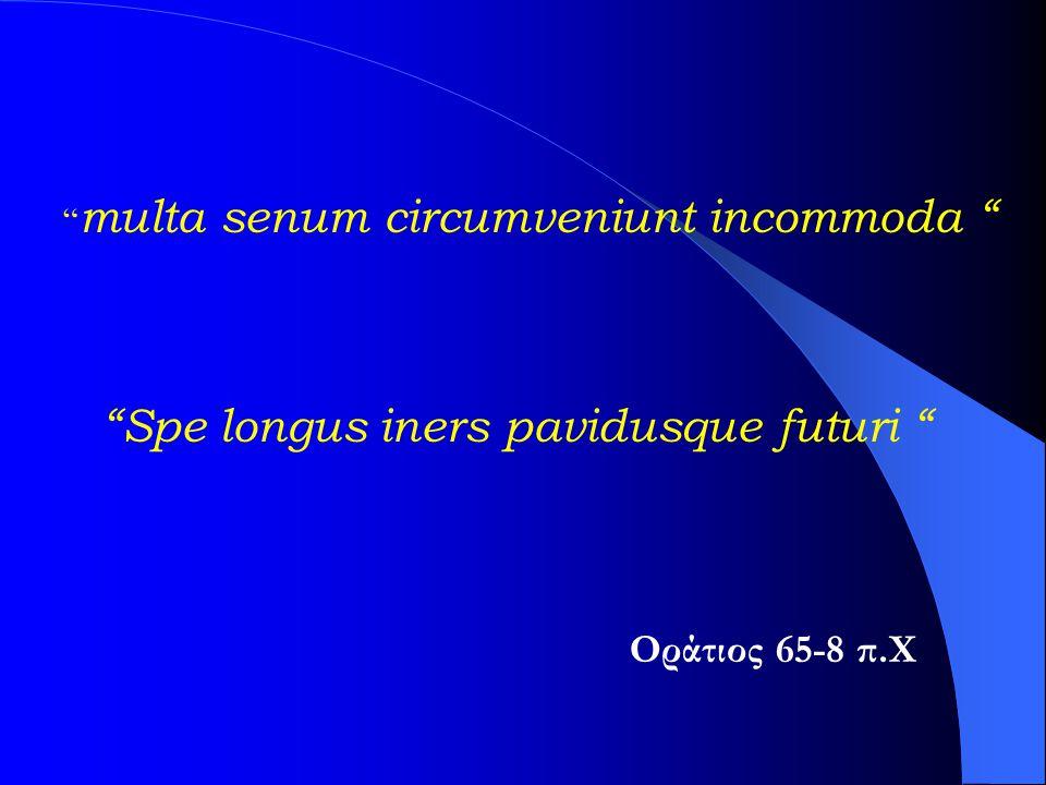 """"""" multa senum circumveniunt incommoda """" """"Spe longus iners pavidusque futuri """" Οράτιος 65-8 π.Χ"""