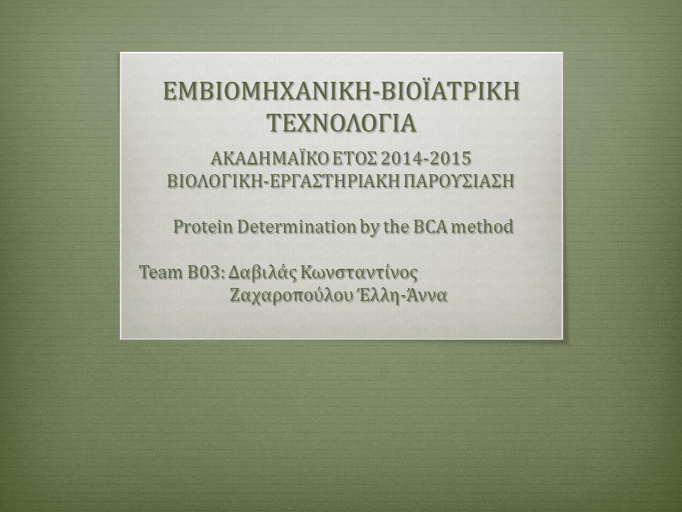 ΕΜΒΙΟΜΗΧΑΝΙΚΗ-ΒΙΟΪΑΤΡΙΚΗ ΤΕΧΝΟΛΟΓΙΑ ΑΚΑΔΗΜΑΪΚΟ ΕΤΟΣ 2014-2015 ΒΙΟΛΟΓΙΚΗ-ΕΡΓΑΣΤΗΡΙΑΚΗ ΠΑΡΟΥΣΙΑΣΗ Protein Determination by the BCA method Protein Determination by the BCA method Team B03: Δαβιλάς Κωνσταντίνος Team B03: Δαβιλάς Κωνσταντίνος Ζαχαροπούλου Έλλη-Άννα Ζαχαροπούλου Έλλη-Άννα