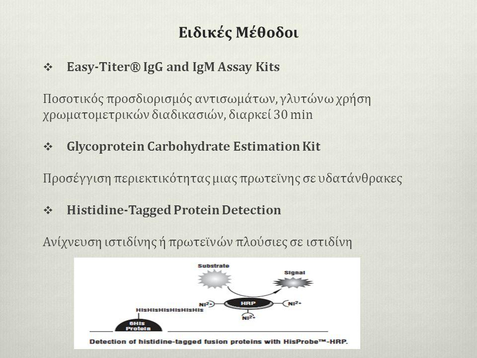Ειδικές Μέθοδοι  Easy-Titer® IgG and IgM Assay Kits Ποσοτικός προσδιορισμός αντισωμάτων, γλυτώνω χρήση χρωματομετρικών διαδικασιών, διαρκεί 30 min  Glycoprotein Carbohydrate Estimation Kit Προσέγγιση περιεκτικότητας μιας πρωτεϊνης σε υδατάνθρακες  Histidine-Tagged Protein Detection Ανίχνευση ιστιδίνης ή πρωτεϊνών πλούσιες σε ιστιδίνη