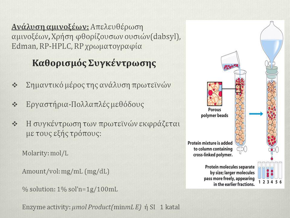 Ανάλυση αμινοξέων: Απελευθέρωση αμινοξέων, Χρήση φθορίζουσων ουσιών(dabsyl), Edman, RP-HPLC, RP χρωματογραφία  Σημαντικό μέρος της ανάλυση πρωτεϊνών  Εργαστήρια-Πολλαπλές μεθόδους  Η συγκέντρωση των πρωτεϊνών εκφράζεται με τους εξής τρόπους: Molarity: mol/L Amount/vol: mg/mL (mg/dL) % solution: 1% sol'n=1g/100mL Enzyme activity: μmol Product(minmL E) ή SI 1 katal Καθορισμός Συγκέντρωσης