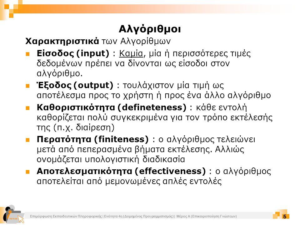 Επιμόρφωση Εκπαιδευτικών Πληροφορικής | Ενότητα 4η (Δομημένος Προγραμματισμός) | Μέρος Α (Επικαιροποίηση Γνώσεων) 6 Αναπαράσταση αλγορίθμων Ελεύθερο κείμενο (free text): ανεπεξέργαστος και αδόμητος τρόπος παρουσίασης αλγορίθμου (παραβίαση αποτελεσματικότητας) Διαγραμματικές τεχνικές (diagramming techniques): γραφικός τρόπος παρουσίασης του αλγορίθμου (διάγραμμα ροής) Φυσική γλώσσα (natural language): περιγραφή κατά βήματα (παραβίαση της καθοριστικότητας) Κωδικοποίηση (coding): πρόγραμμα γραμμένο είτε σε ψευδογλώσσα είτε σε προγραμματιστικό περιβάλλον που όταν εκτελεσθεί θα δώσει τα ίδια αποτελέσματα με τον αλγόριθμο Αλγόριθμοι
