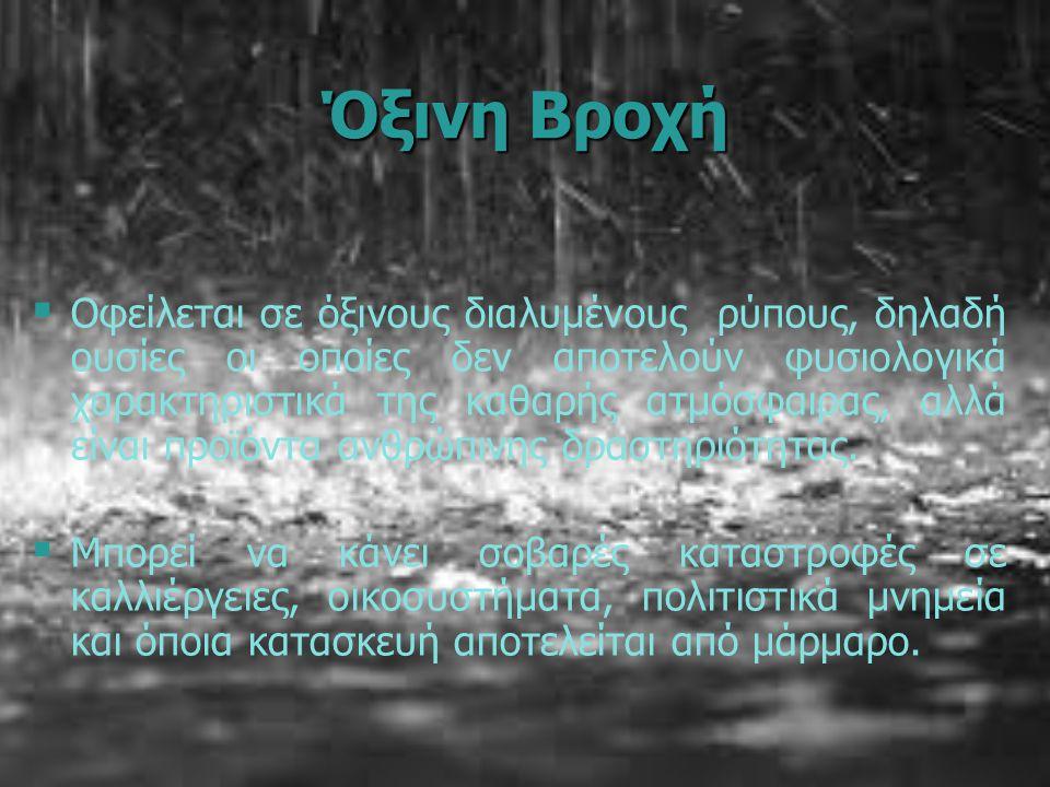 Όξινη Βροχή   Οφείλεται σε όξινους διαλυμένους ρύπους, δηλαδή ουσίες οι οποίες δεν αποτελούν φυσιολογικά χαρακτηριστικά της καθαρής ατμόσφαιρας, αλλά είναι προϊόντα ανθρώπινης δραστηριότητας.