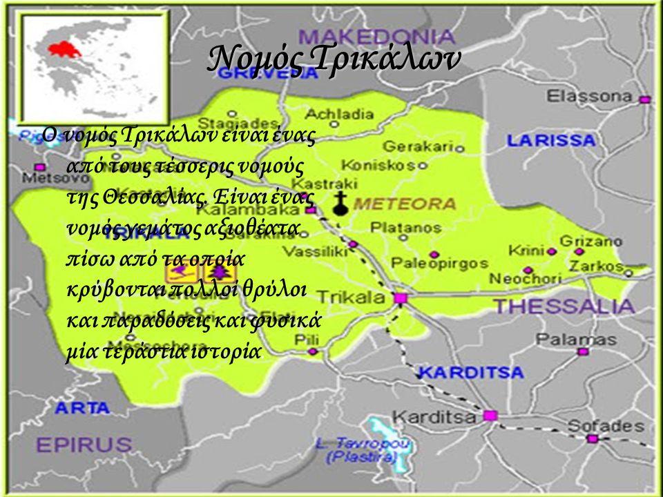 Νομός Τρικάλων Ο νομός Τρικάλων είναι ένας από τους τέσσερις νομούς της Θεσσαλίας. Είναι ένας νομός γεμάτος αξιοθέατα πίσω από τα οποία κρύβονται πολλ