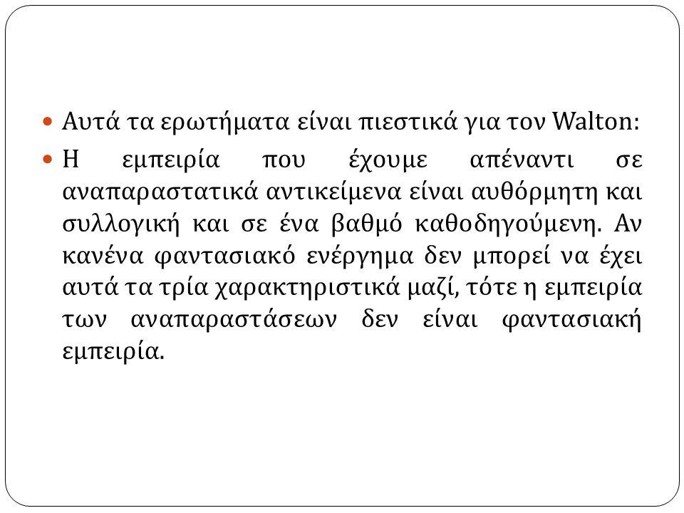 Αυτά τα ερωτήματα είναι πιεστικά για τον Walton : Η εμπειρία που έχουμε απέναντι σε αναπαραστατικά αντικείμενα είναι αυθόρμητη και συλλογική και σε ένα βαθμό καθοδηγούμενη.