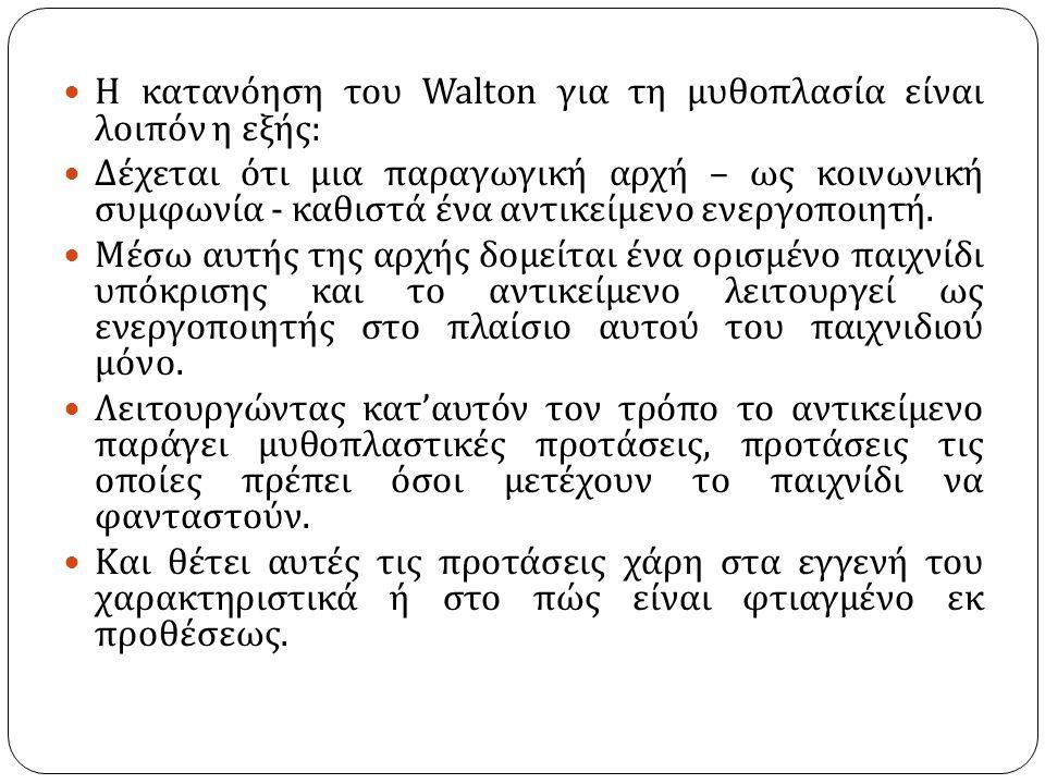 Η κατανόηση του Walton για τη μυθοπλασία είναι λοιπόν η εξής : Δέχεται ότι μια παραγωγική αρχή – ως κοινωνική συμφωνία - καθιστά ένα αντικείμενο ενεργ