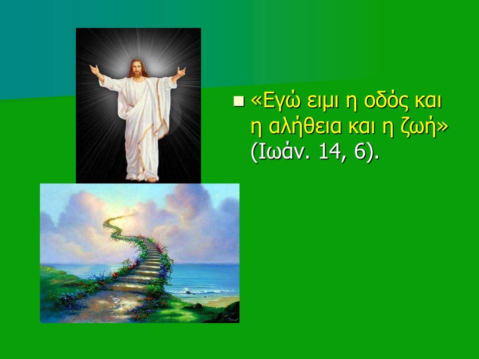 «Εγώ ειμι η οδός και η αλήθεια και η ζωή» (Ιωάν.14, 6).