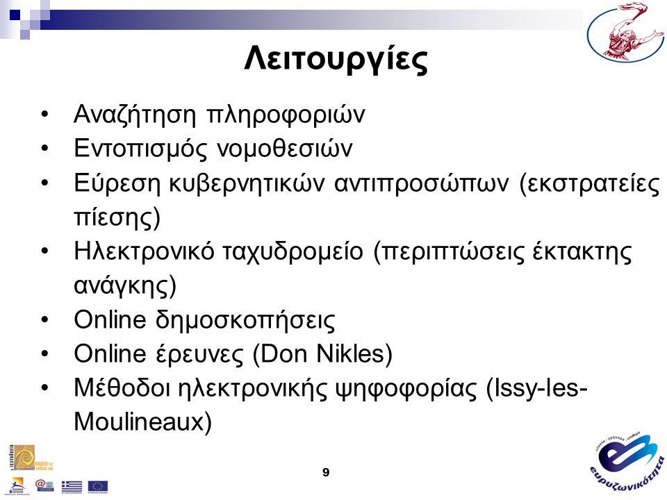 9 Λειτουργίες Αναζήτηση πληροφοριών Εντοπισμός νομοθεσιών Εύρεση κυβερνητικών αντιπροσώπων (εκστρατείες πίεσης) Hλεκτρονικό ταχυδρομείο (περιπτώσεις έκτακτης ανάγκης) Online δημοσκοπήσεις Online έρευνες (Don Nikles) Μέθοδοι ηλεκτρονικής ψηφοφορίας (Issy-les- Moulineaux)