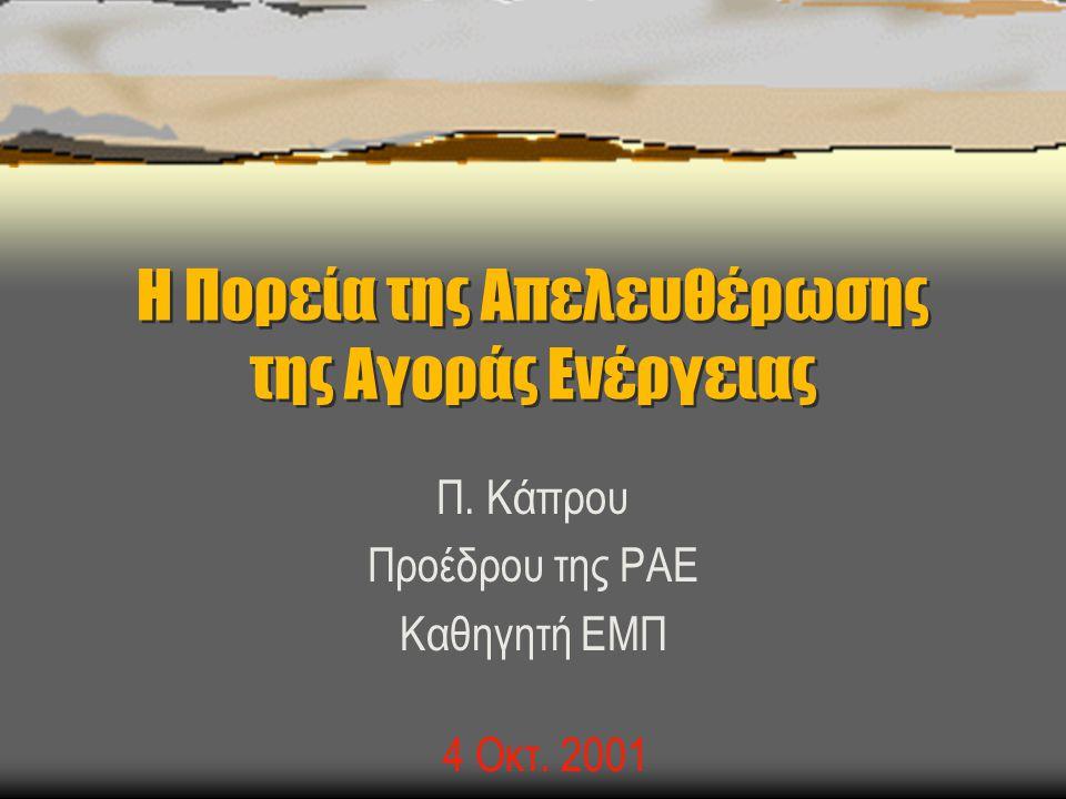 Η Πορεία της Απελευθέρωσης της Αγοράς Ενέργειας Π. Κάπρου Προέδρου της ΡΑΕ Καθηγητή ΕΜΠ 4 Οκτ. 2001