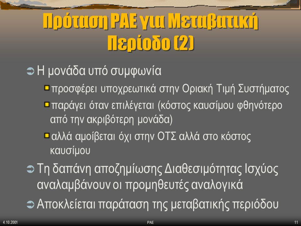 4.10.2001 ΡΑΕ11 Πρόταση ΡΑΕ για Μεταβατική Περίοδο (2)  Η μονάδα υπό συμφωνία προσφέρει υποχρεωτικά στην Οριακή Τιμή Συστήματος παράγει όταν επιλέγεται (κόστος καυσίμου φθηνότερο από την ακριβότερη μονάδα) αλλά αμοίβεται όχι στην ΟΤΣ αλλά στο κόστος καυσίμου  Τη δαπάνη αποζημίωσης Διαθεσιμότητας Ισχύος αναλαμβάνουν οι προμηθευτές αναλογικά  Αποκλείεται παράταση της μεταβατικής περιόδου