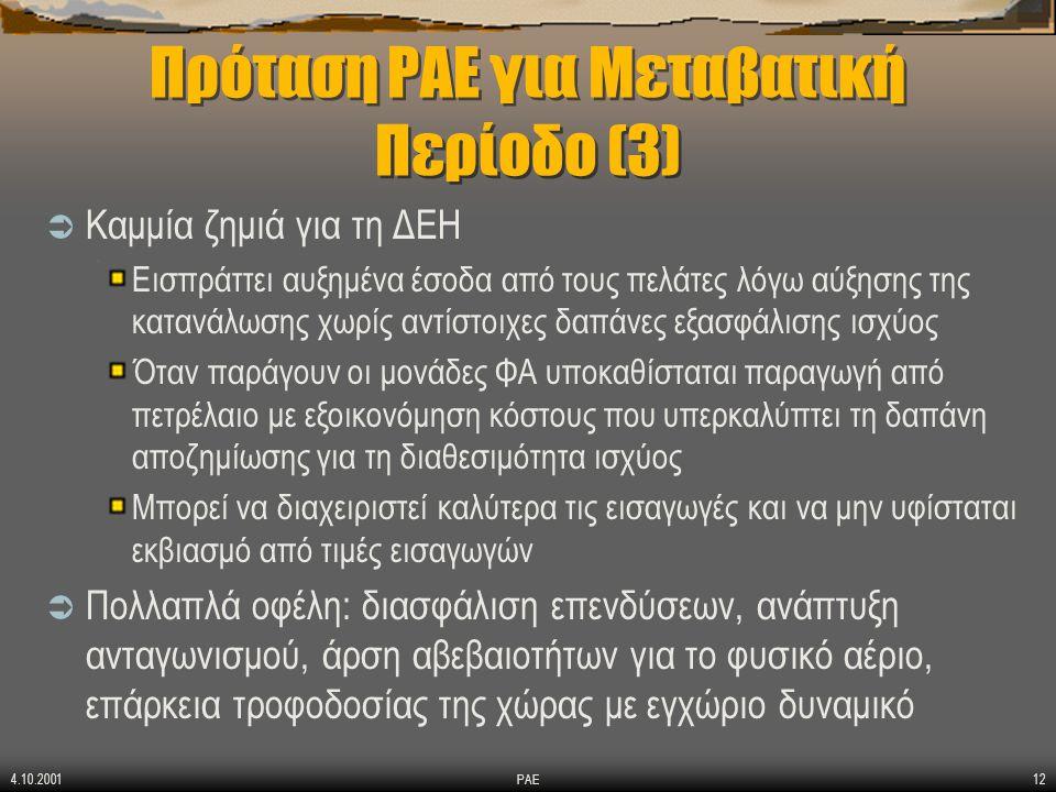 4.10.2001 ΡΑΕ12 Πρόταση ΡΑΕ για Μεταβατική Περίοδο (3)  Καμμία ζημιά για τη ΔΕΗ Εισπράττει αυξημένα έσοδα από τους πελάτες λόγω αύξησης της κατανάλωσης χωρίς αντίστοιχες δαπάνες εξασφάλισης ισχύος Όταν παράγουν οι μονάδες ΦΑ υποκαθίσταται παραγωγή από πετρέλαιο με εξοικονόμηση κόστους που υπερκαλύπτει τη δαπάνη αποζημίωσης για τη διαθεσιμότητα ισχύος Μπορεί να διαχειριστεί καλύτερα τις εισαγωγές και να μην υφίσταται εκβιασμό από τιμές εισαγωγών  Πολλαπλά οφέλη: διασφάλιση επενδύσεων, ανάπτυξη ανταγωνισμού, άρση αβεβαιοτήτων για το φυσικό αέριο, επάρκεια τροφοδοσίας της χώρας με εγχώριο δυναμικό