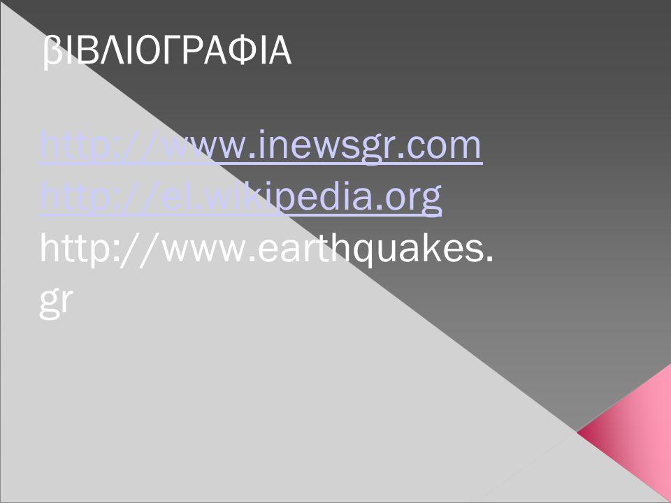 βΙΒΛΙΟΓΡΑΦΙΑ http://www.inewsgr.com http://el.wikipedia.org http://www.earthquakes. gr