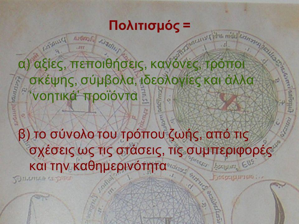 Πολιτισμός = α) αξίες, πεποιθήσεις, κανόνες, τρόποι σκέψης, σύμβολα, ιδεολογίες και άλλα 'νοητικά' προϊόντα β) το σύνολο του τρόπου ζωής, από τις σχέσεις ως τις στάσεις, τις συμπεριφορές και την καθημερινότητα