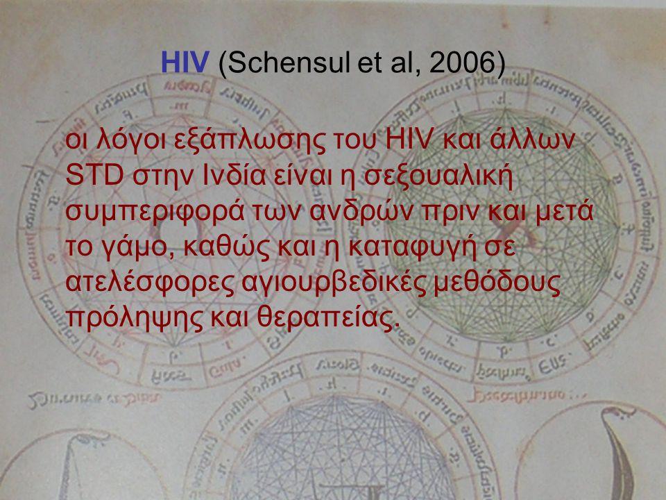 HIV (Schensul et al, 2006) οι λόγοι εξάπλωσης του HIV και άλλων STD στην Ινδία είναι η σεξουαλική συμπεριφορά των ανδρών πριν και μετά το γάμο, καθώς και η καταφυγή σε ατελέσφορες αγιουρβεδικές μεθόδους πρόληψης και θεραπείας.