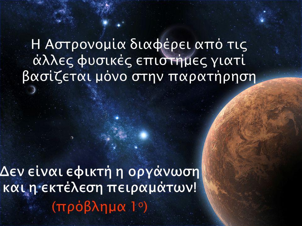 Η Αστρονομία διαφέρει από τις άλλες φυσικές επιστήμες γιατί βασίζεται μόνο στην παρατήρηση Δεν είναι εφικτή η οργάνωση και η εκτέλεση πειραμάτων.