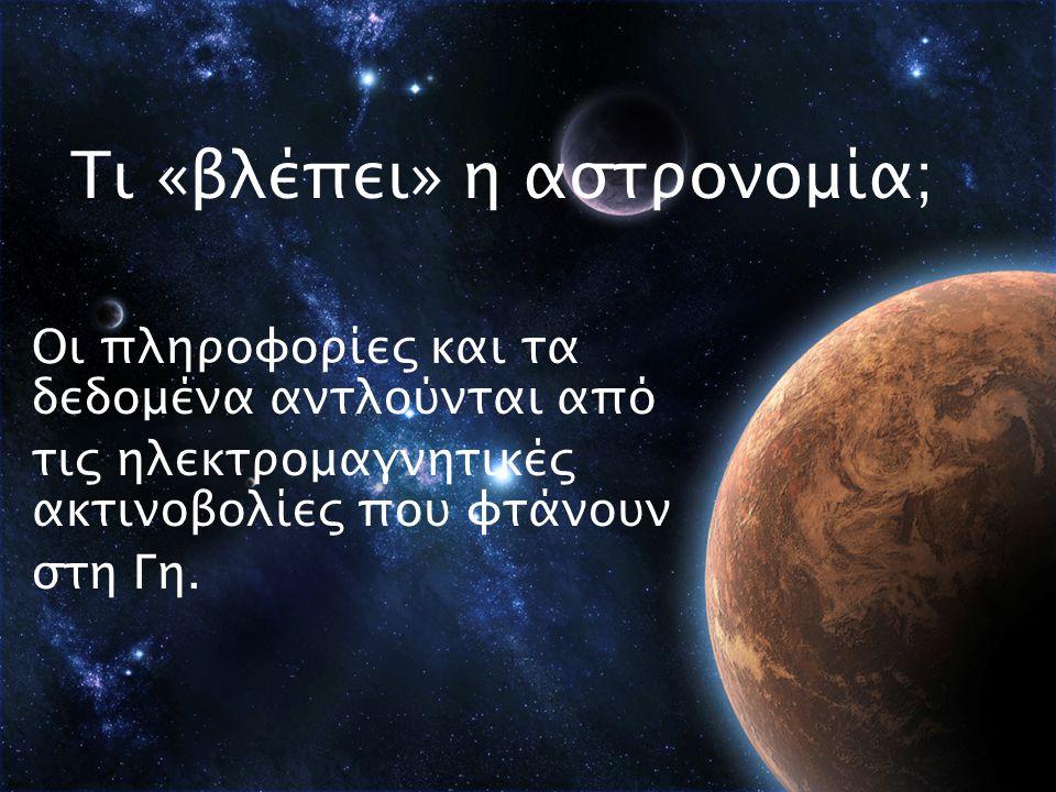 Τι «βλέπει» η αστρονομία; Οι πληροφορίες και τα δεδομένα αντλούνται από τις ηλεκτρομαγνητικές ακτινοβολίες που φτάνουν στη Γη.