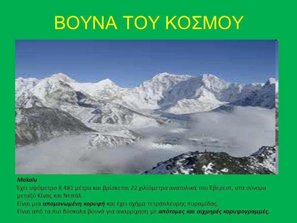 ΒΟΥΝΑ ΤΟΥ ΚΟΣΜΟΥ Makalu Έχει υψόμετρο 8.481 μέτρα και βρίσκεται 22 χιλιόμετρα ανατολικά του Έβερεστ, στα σύνορα μεταξύ Κίνας και Νεπάλ. Είναι μια απομ