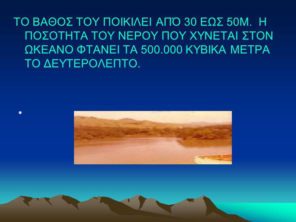 ΤΟ ΒΑΘΟΣ ΤΟΥ ΠΟΙΚΙΛΕΙ ΑΠΌ 30 ΕΩΣ 50Μ. Η ΠΟΣΟΤΗΤΑ ΤΟΥ ΝΕΡΟΥ ΠΟΥ ΧΥΝΕΤΑΙ ΣΤΟΝ ΩΚΕΑΝΟ ΦΤΑΝΕΙ ΤΑ 500.000 ΚΥΒΙΚΑ ΜΕΤΡΑ ΤΟ ΔΕΥΤΕΡΟΛΕΠΤΟ.