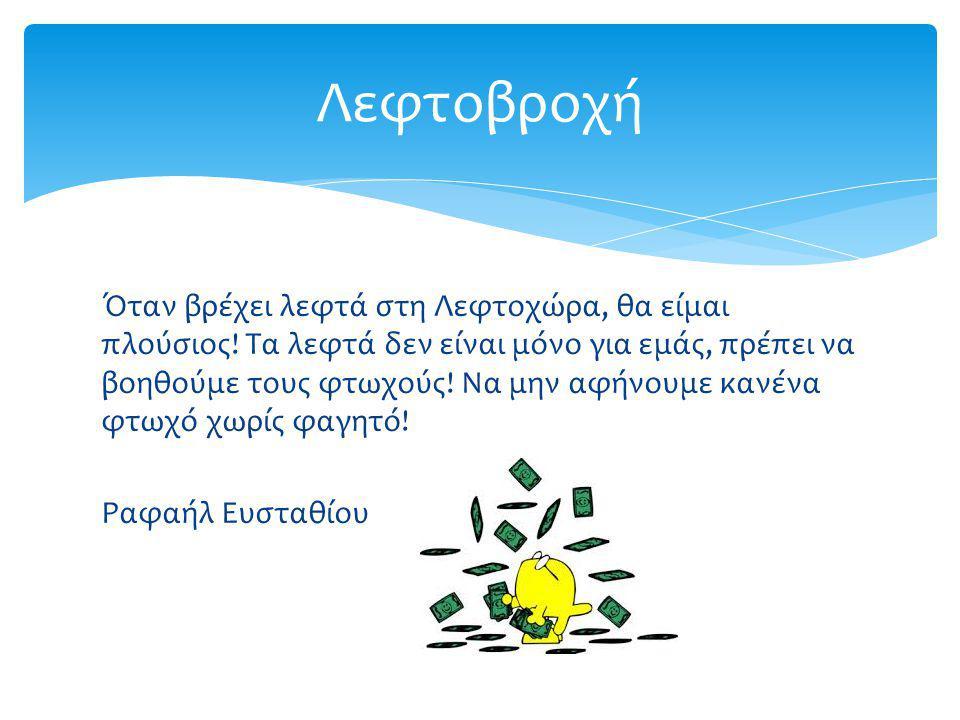 Όταν βρέχει λεφτά στη Λεφτοχώρα, θα είμαι πλούσιος! Τα λεφτά δεν είναι μόνο για εμάς, πρέπει να βοηθούμε τους φτωχούς! Να μην αφήνουμε κανένα φτωχό χω