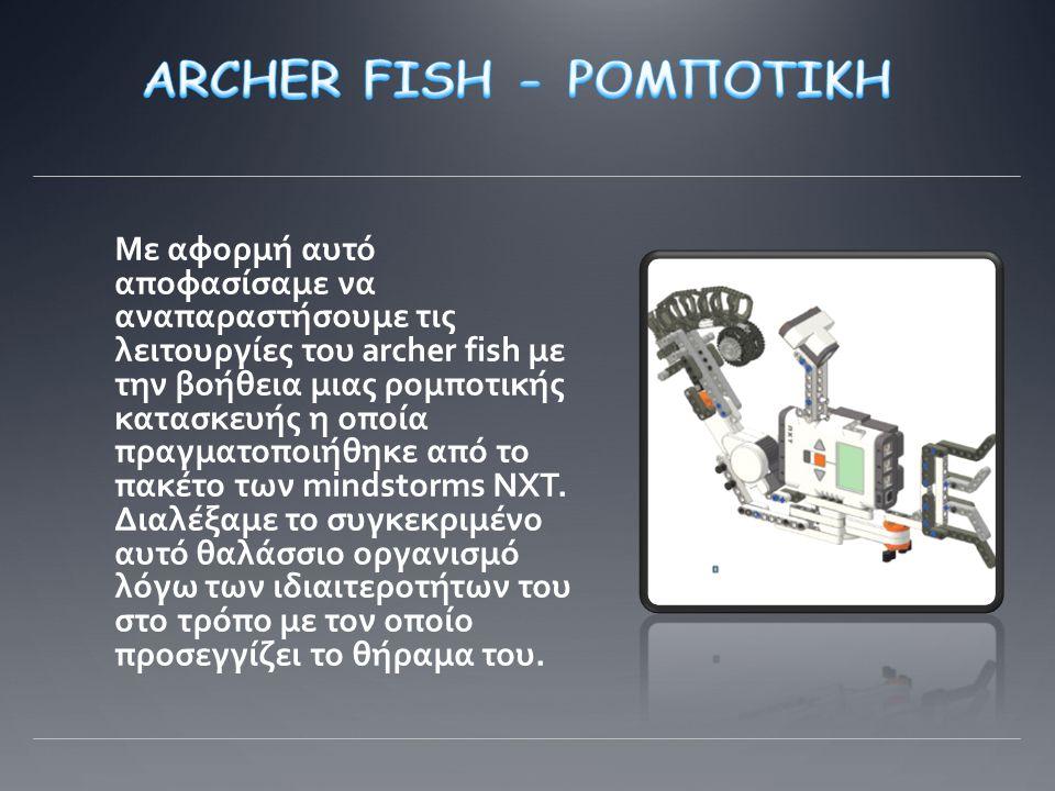 Με αφορμή αυτό αποφασίσαμε να αναπαραστήσουμε τις λειτουργίες του archer fish με την βοήθεια μιας ρομποτικής κατασκευής η οποία πραγματοποιήθηκε από το πακέτο των mindstorms NXT.