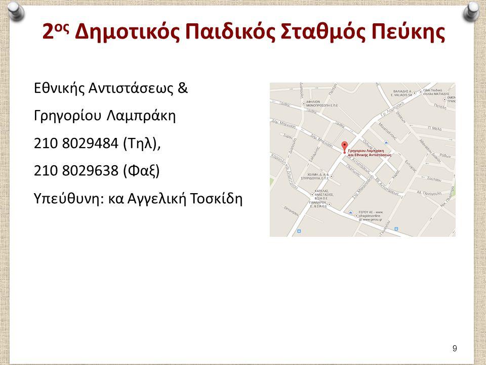 2 ος Δημοτικός Παιδικός Σταθμός Πεύκης Εθνικής Αντιστάσεως & Γρηγορίου Λαμπράκη 210 8029484 (Τηλ), 210 8029638 (Φαξ) Υπεύθυνη: κα Αγγελική Τοσκίδη 9