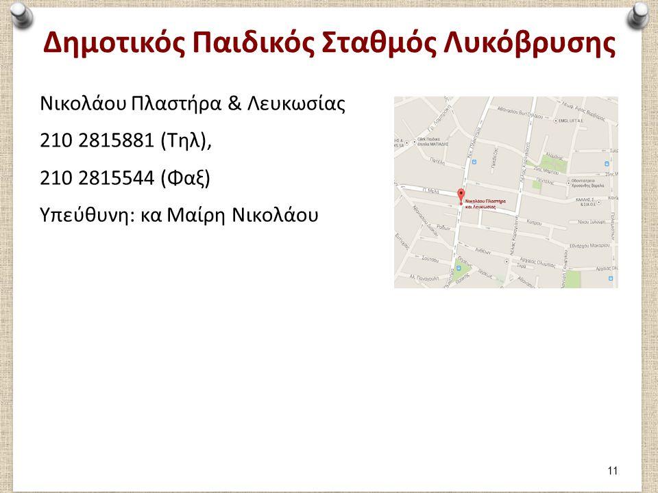 Δημοτικός Παιδικός Σταθμός Λυκόβρυσης Νικολάου Πλαστήρα & Λευκωσίας 210 2815881 (Τηλ), 210 2815544 (Φαξ) Υπεύθυνη: κα Μαίρη Νικολάου 11