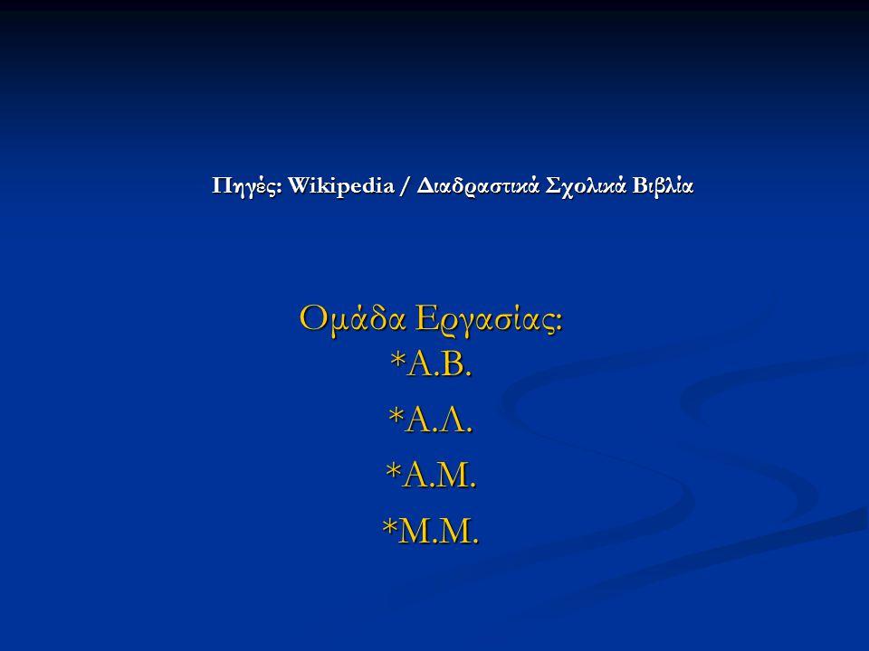 Πηγές: Wikipedia / Διαδραστικά Σχολικά Βιβλία Ομάδα Εργασίας: *Α.Β. *Α.Λ. *Α.Μ. *Μ.Μ.