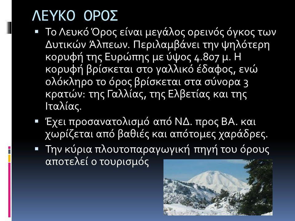ΛΕΥΚΟ ΟΡΟΣ  Το Λευκό Όρος είναι μεγάλος ορεινός όγκος των Δυτικών Άλπεων. Περιλαμβάνει την ψηλότερη κορυφή της Ευρώπης με ύψος 4.807 μ. Η κορυφή βρίσ