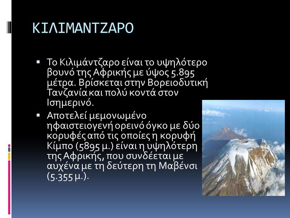 ΚΙΛΙΜΑΝΤΖΑΡΟ  Το Κιλιμάντζαρο είναι το υψηλότερο βουνό της Αφρικής με ύψος 5.895 μέτρα. Βρίσκεται στην Βορειοδυτική Τανζανία και πολύ κοντά στον Ισημ