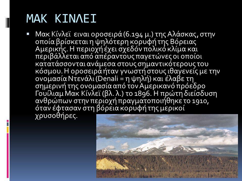ΜΑΚ ΚΙΝΛΕΙ  Μακ Κίνλεϊ ειναι οροσειρά (6.194 μ.) της Αλάσκας, στην οποία βρίσκεται η ψηλότερη κορυφή της Βόρειας Αμερικής. Η περιοχή έχει σχεδόν πολι