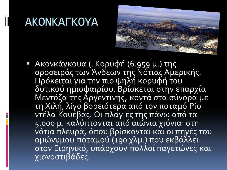 ΑΚΟΝΚΑΓΚΟΥΑ  Ακονκάγκουα (. Κορυφή (6.959 μ.) της οροσειράς των Άνδεων της Νότιας Αμερικής. Πρόκειται για την πιο ψηλή κορυφή του δυτικού ημισφαιρίου