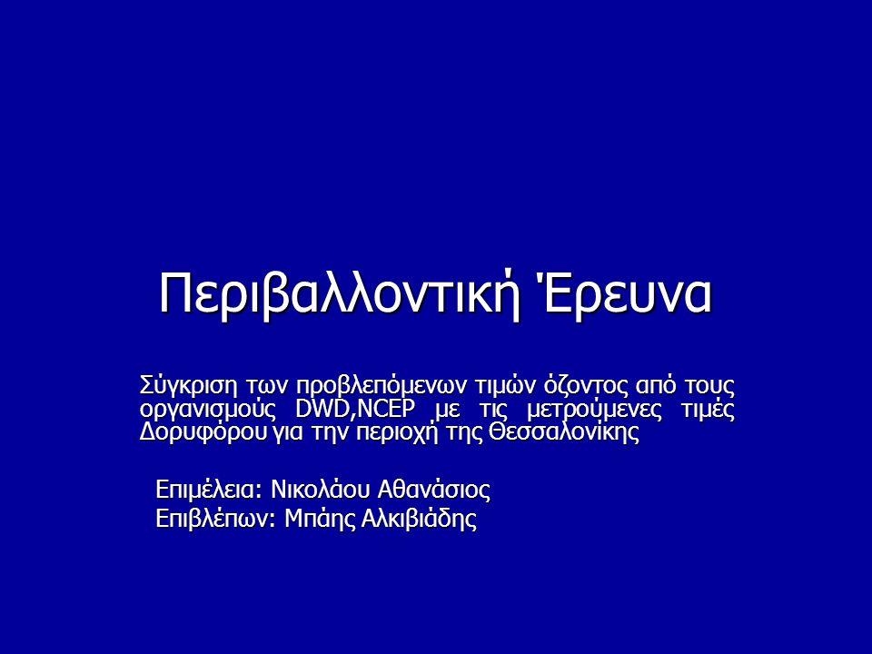 Περιβαλλοντική Έρευνα Σύγκριση των προβλεπόμενων τιμών όζοντος από τους οργανισμούς DWD,NCEP με τις μετρούμενες τιμές Δορυφόρου για την περιοχή της Θεσσαλονίκης Επιμέλεια: Νικολάου Αθανάσιος Επιμέλεια: Νικολάου Αθανάσιος Επιβλέπων: Μπάης Αλκιβιάδης Επιβλέπων: Μπάης Αλκιβιάδης