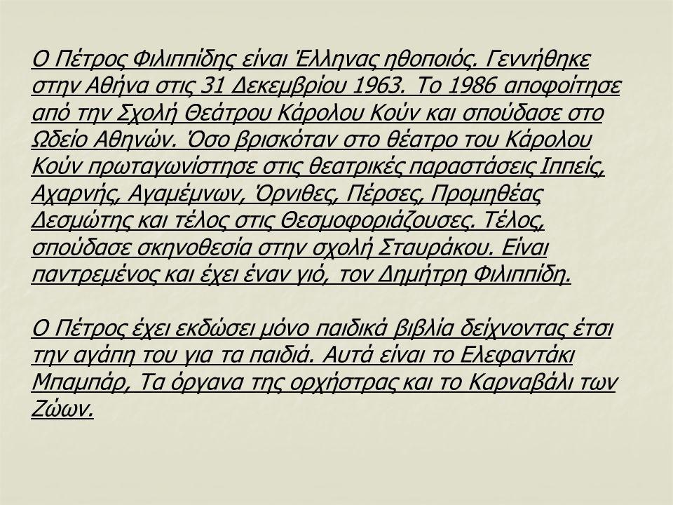 Ο Πέτρος Φιλιππίδης είναι Έλληνας ηθοποιός. Γεννήθηκε στην Αθήνα στις 31 Δεκεμβρίου 1963. Το 1986 αποφοίτησε από την Σχολή Θεάτρου Κάρολου Κούν και σπ