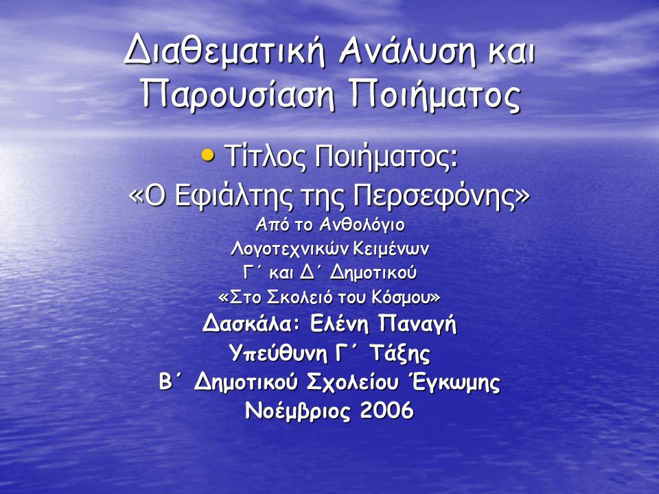 Διαθεματική Ανάλυση και Παρουσίαση Ποιήματος Τίτλος Ποιήματος: Τίτλος Ποιήματος: «Ο Εφιάλτης της Περσεφόνης» Από το Ανθολόγιο Λογοτεχνικών Κειμένων Γ΄ και Δ΄ Δημοτικού «Στο Σκολειό του Κόσμου» Δασκάλα: Ελένη Παναγή Υπεύθυνη Γ΄ Τάξης Β΄ Δημοτικού Σχολείου Έγκωμης Νοέμβριος 2006