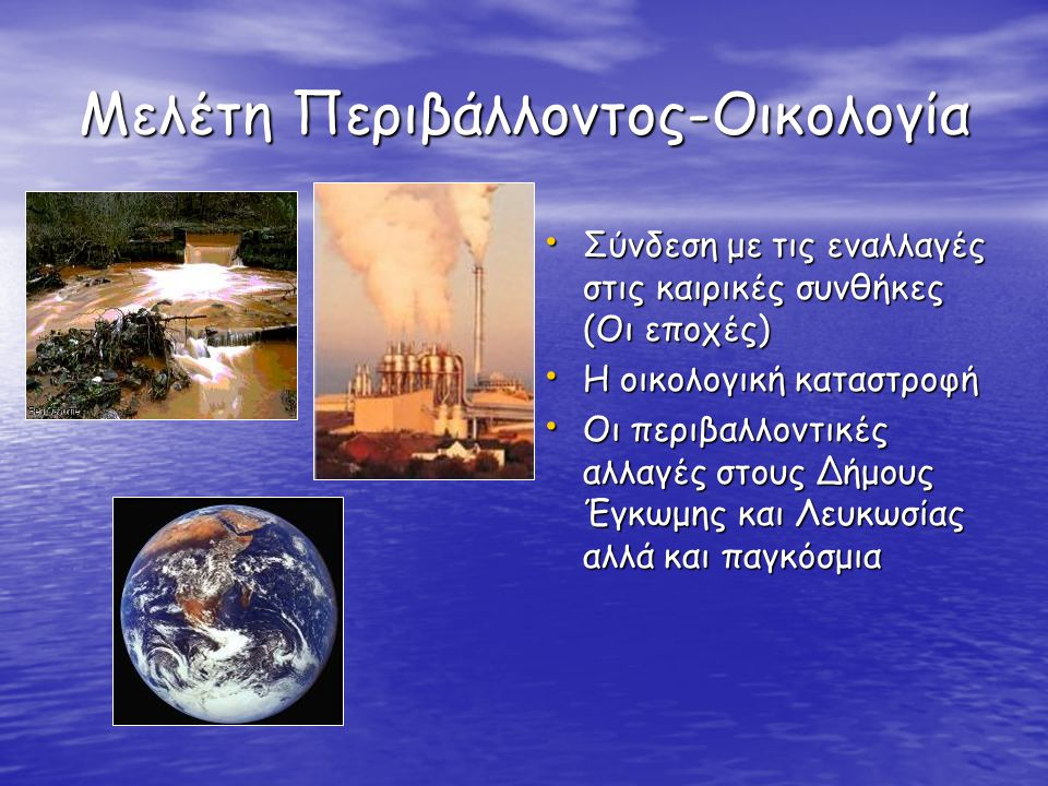 Μελέτη Περιβάλλοντος-Οικολογία Σύνδεση με τις εναλλαγές στις καιρικές συνθήκες (Οι εποχές) Σύνδεση με τις εναλλαγές στις καιρικές συνθήκες (Οι εποχές) Η οικολογική καταστροφή Η οικολογική καταστροφή Οι περιβαλλοντικές αλλαγές στους Δήμους Έγκωμης και Λευκωσίας αλλά και παγκόσμια Οι περιβαλλοντικές αλλαγές στους Δήμους Έγκωμης και Λευκωσίας αλλά και παγκόσμια