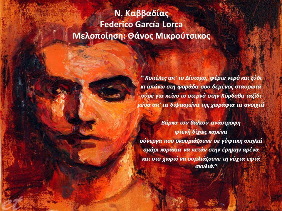 Ν. Καββαδίας Federico García Lorca Μελοποίηση: Θάνος Μικρούτσικος '' Κοπέλες απ' το Δίστομο, φέρτε νερό και ξύδι κι απάνω στη φοράδα σου δεμένος σταυρ