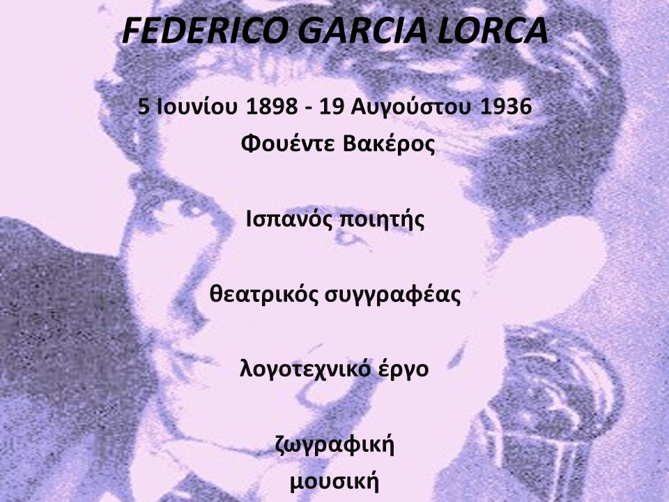FEDERICO GARCIA LORCA 5 Ιουνίου 1898 - 19 Αυγούστου 1936 Φουέντε Βακέρος Ισπανός ποιητής θεατρικός συγγραφέας λογοτεχνικό έργο ζωγραφική μουσική