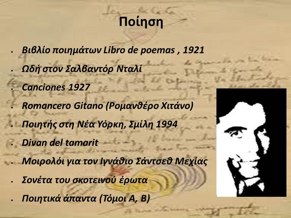 Ποίηση  Βιβλίο ποιημάτων Libro de poemas, 1921  Ωδή στον Σαλβαντόρ Νταλί  Canciones 1927  Romancero Gitano (Ρομανθέρο Χιτάνο)  Ποιητής στη Νέα Υό