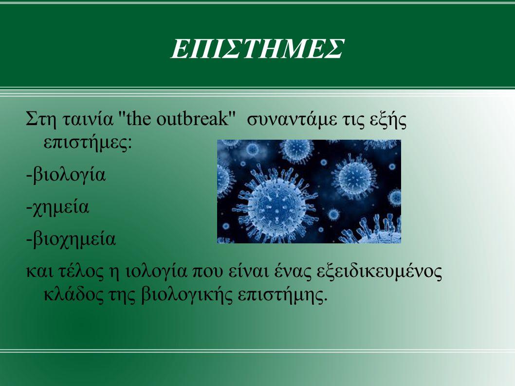 ΕΠΙΣΤΗΜΕΣ Στη ταινία the outbreak συναντάμε τις εξής επιστήμες: -βιολογία -χημεία -βιοχημεία και τέλος η ιολογία που είναι ένας εξειδικευμένος κλάδος της βιολογικής επιστήμης.