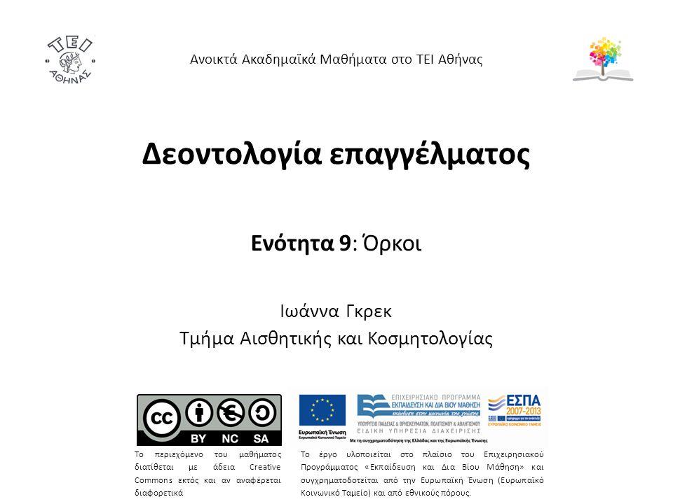 Δεοντολογία επαγγέλματος Ενότητα 9: Όρκοι Ιωάννα Γκρεκ Τμήμα Αισθητικής και Κοσμητολογίας Ανοικτά Ακαδημαϊκά Μαθήματα στο ΤΕΙ Αθήνας Το περιεχόμενο του μαθήματος διατίθεται με άδεια Creative Commons εκτός και αν αναφέρεται διαφορετικά Το έργο υλοποιείται στο πλαίσιο του Επιχειρησιακού Προγράμματος «Εκπαίδευση και Δια Βίου Μάθηση» και συγχρηματοδοτείται από την Ευρωπαϊκή Ένωση (Ευρωπαϊκό Κοινωνικό Ταμείο) και από εθνικούς πόρους.
