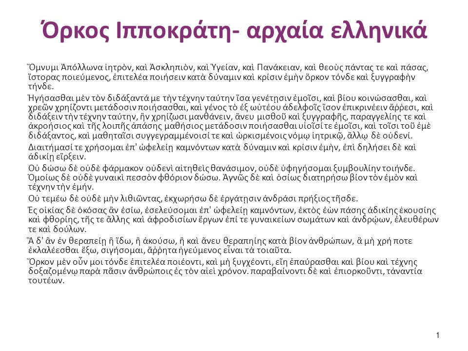 Όρκος Ιπποκράτη- απόδοση στα νέα ελληνικά Ορκίζομαι στο θεό Απόλλωνα τον ιατρό και στο θεό Ασκληπιό και στην Υγεία και στην Πανάκεια και επικαλούμενος τη μαρτυρία όλων των θεών ότι θα εκτελέσω κατά τη δύναμη και την κρίση μου τον όρκο αυτόν και τη συμφωνία αυτή.