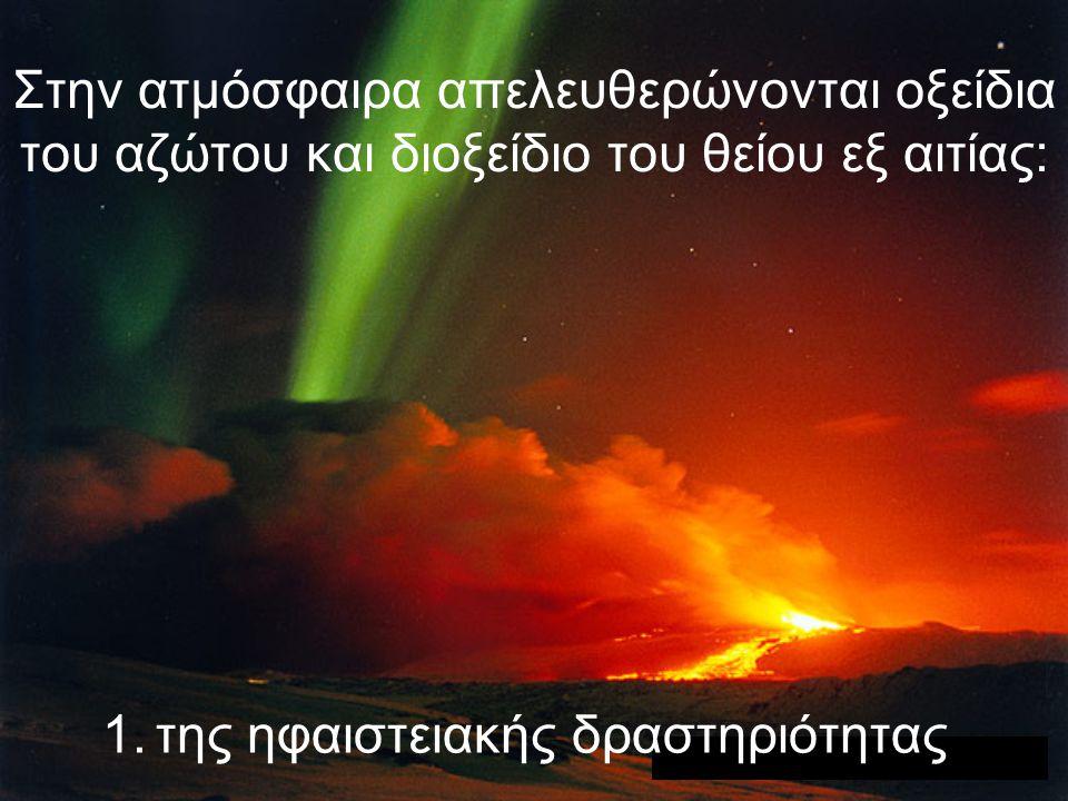 Στην ατμόσφαιρα απελευθερώνονται οξείδια του αζώτου και διοξείδιο του θείου εξ αιτίας: 1.της ηφαιστειακής δραστηριότητας