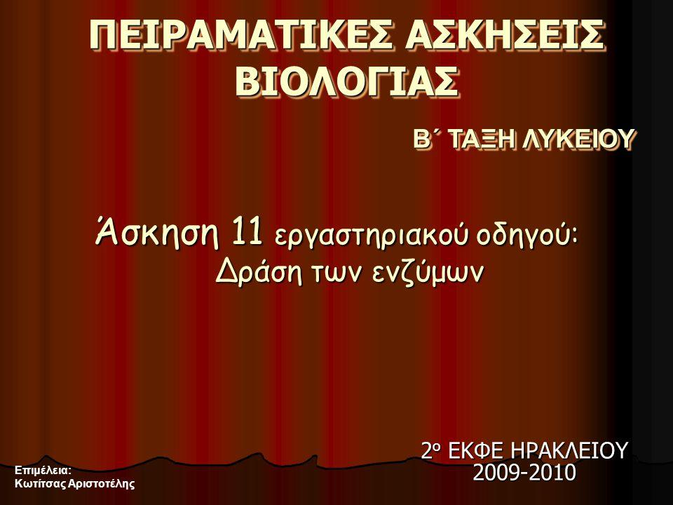ΠΕΙΡΑΜΑΤΙΚΕΣ ΑΣΚΗΣΕΙΣ ΒΙΟΛΟΓΙΑΣ Άσκηση 11 εργαστηριακού οδηγού: Δράση των ενζύμων Β΄ ΤΑΞΗ ΛΥΚΕΙΟΥ Επιμέλεια: Κωτίτσας Αριστοτέλης 2 ο ΕΚΦΕ ΗΡΑΚΛΕΙΟΥ 2