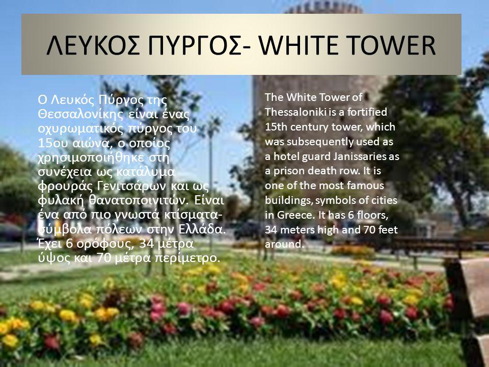 ΛΕΥΚΟΣ ΠΥΡΓΟΣ- WHITE TOWER Ο Λευκός Πύργος της Θεσσαλονίκης είναι ένας οχυρωματικός πύργος του 15ου αιώνα, ο οποίος χρησιμοποιήθηκε στη συνέχεια ως κατάλυμα φρουράς Γενιτσάρων και ως φυλακή θανατοποινιτών.