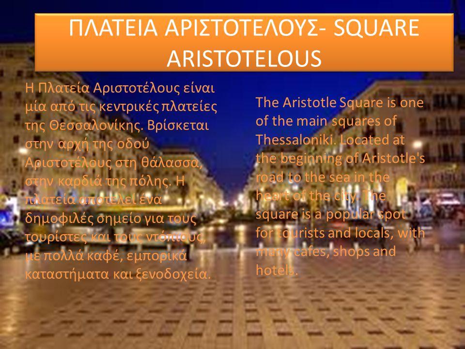 ΠΛΑΤΕΙΑ ΑΡΙΣΤΟΤΕΛΟΥΣ- SQUARE ARISTOTELOUS H Πλατεία Αριστοτέλους είναι μία από τις κεντρικές πλατείες της Θεσσαλονίκης. Βρίσκεται στην αρχή της οδού Α