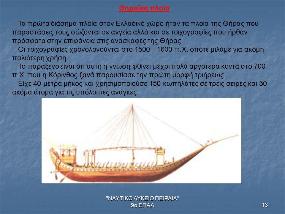 ΝΑΥΤΙΚΟ ΛΥΚΕΙΟ ΠΕΙΡΑΙΑ 9ο ΕΠΑΛ13 Θηραϊκά πλοία Τα πρώτα διάσημα πλοία στον Ελλαδικό χώρο ήταν τα πλοία της Θήρας που παραστάσεις τους σώζονται σε αγγεία αλλά και σε τοιχογραφίες που ήρθαν πρόσφατα στην επιφάνεια στις ανασκαφές της Θήρας.