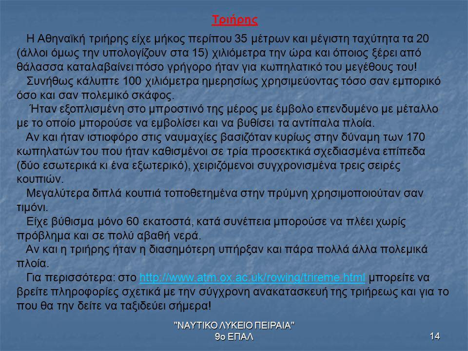 ΝΑΥΤΙΚΟ ΛΥΚΕΙΟ ΠΕΙΡΑΙΑ 9ο ΕΠΑΛ14 Τριήρης Η Αθηναϊκή τριήρης είχε μήκος περίπου 35 μέτρων και μέγιστη ταχύτητα τα 20 (άλλοι όμως την υπολογίζουν στα 15) χιλιόμετρα την ώρα και όποιος ξέρει από θάλασσα καταλαβαίνει πόσο γρήγορο ήταν για κωπηλατικό του μεγέθους του.