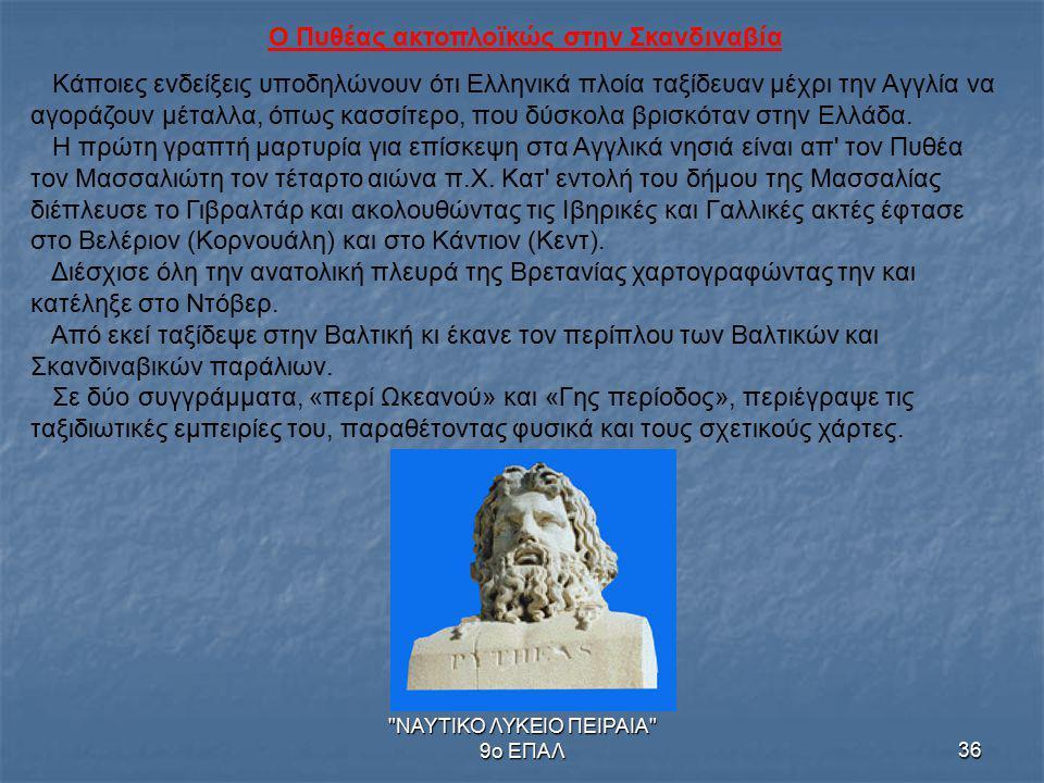 ΝΑΥΤΙΚΟ ΛΥΚΕΙΟ ΠΕΙΡΑΙΑ 9ο ΕΠΑΛ36 Ο Πυθέας ακτοπλοϊκώς στην Σκανδιναβία Κάποιες ενδείξεις υποδηλώνουν ότι Ελληνικά πλοία ταξίδευαν μέχρι την Αγγλία να αγοράζουν μέταλλα, όπως κασσίτερο, που δύσκολα βρισκόταν στην Ελλάδα.